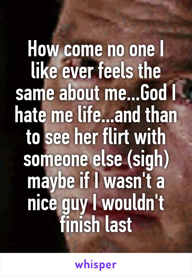 How come no one I like ever feels the same about me...God I hate me life...and than to see her flirt with someone else (sigh) maybe if I wasn't a nice guy I wouldn't finish last