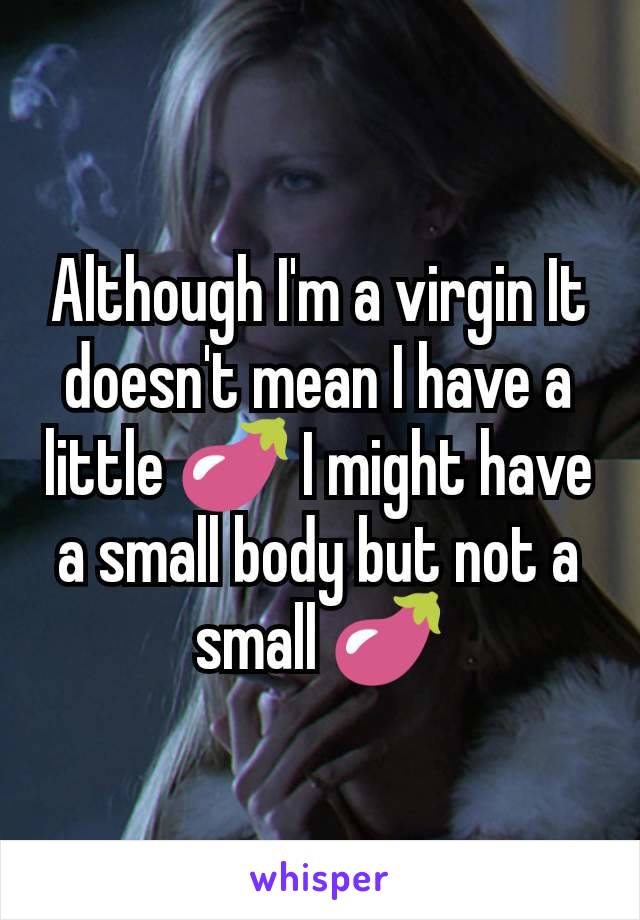 Although I'm a virgin It doesn't mean I have a little 🍆 I might have a small body but not a small 🍆