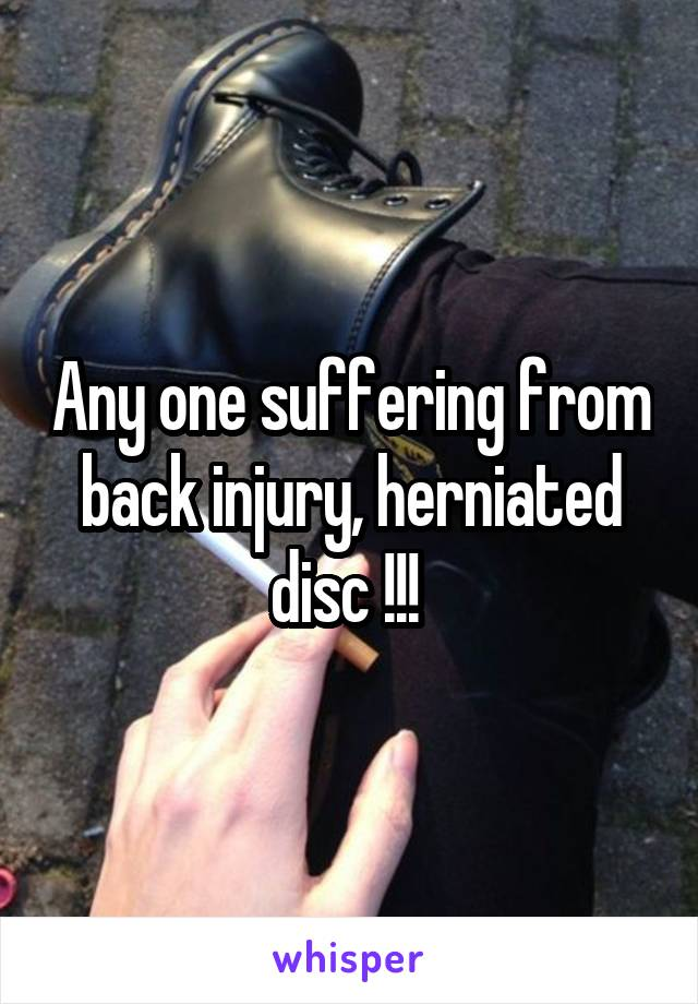 Any one suffering from back injury, herniated disc !!!