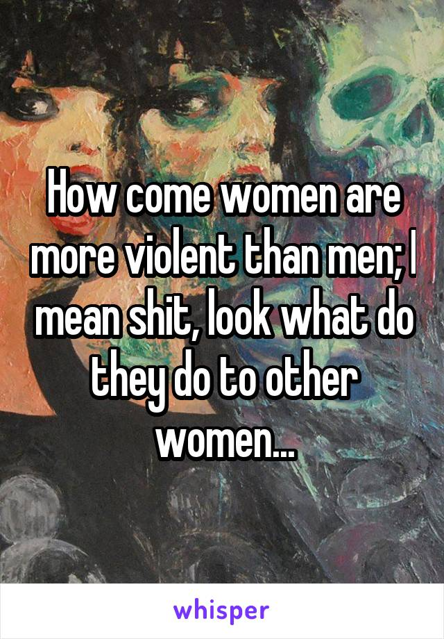 How come women are more violent than men; I mean shit, look what do they do to other women...