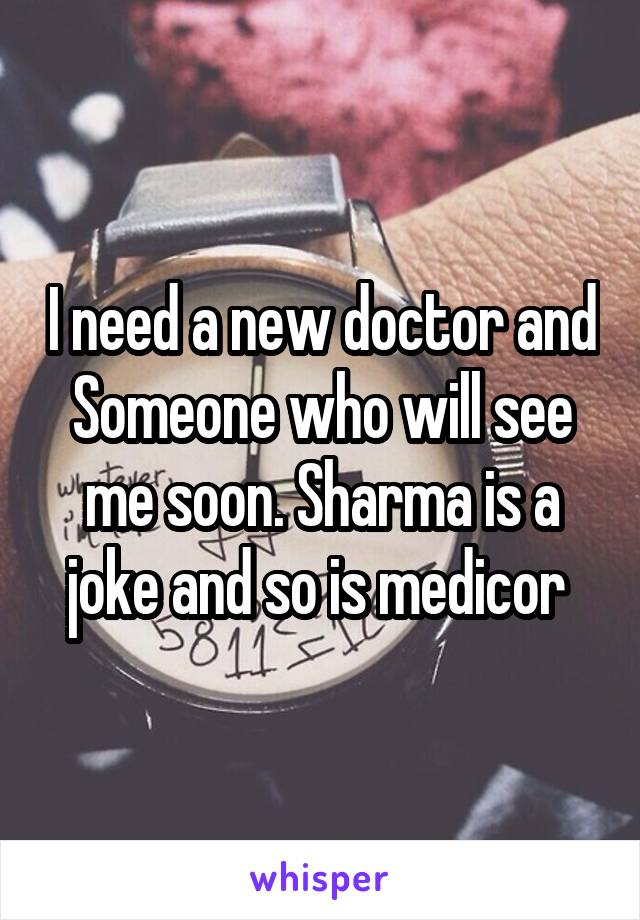 I need a new doctor and Someone who will see me soon. Sharma is a joke and so is medicor