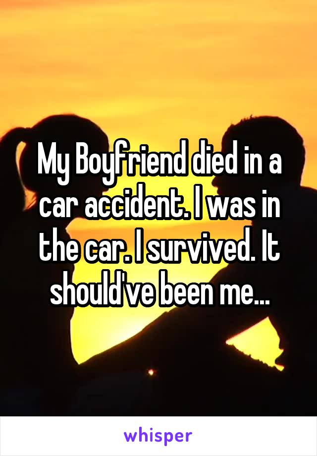 My Boyfriend died in a car accident. I was in the car. I survived. It should've been me...