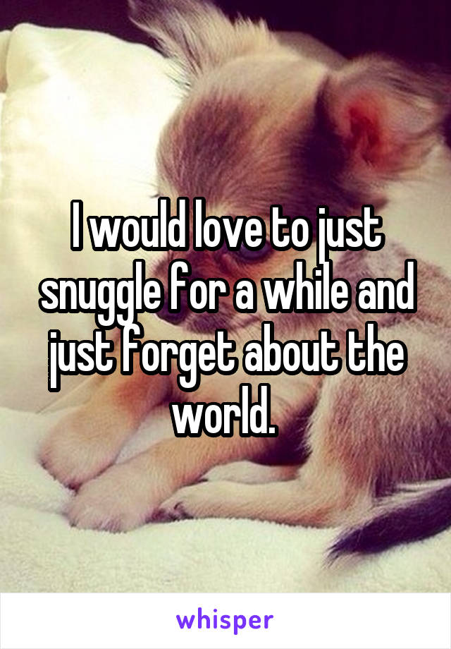 I would love to just snuggle for a while and just forget about the world.