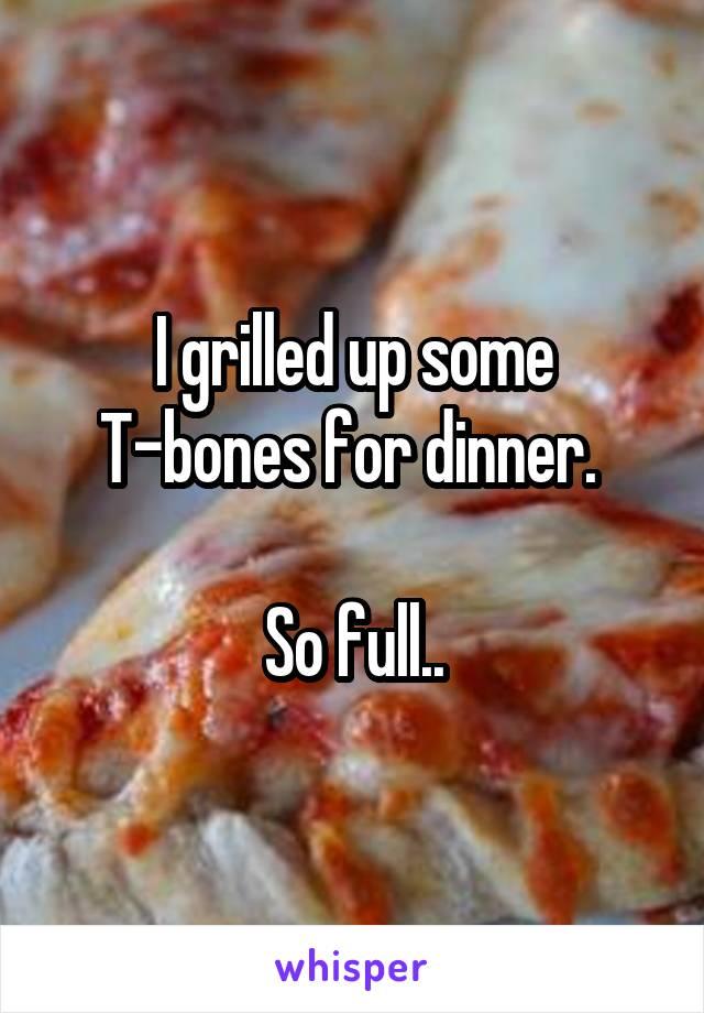 I grilled up some T-bones for dinner.   So full..