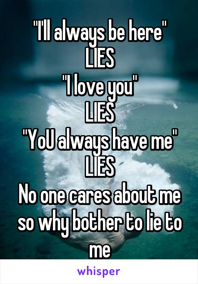 """""""I'll always be here"""" LIES """"I love you"""" LIES """"YoU always have me"""" LIES No one cares about me so why bother to lie to me"""