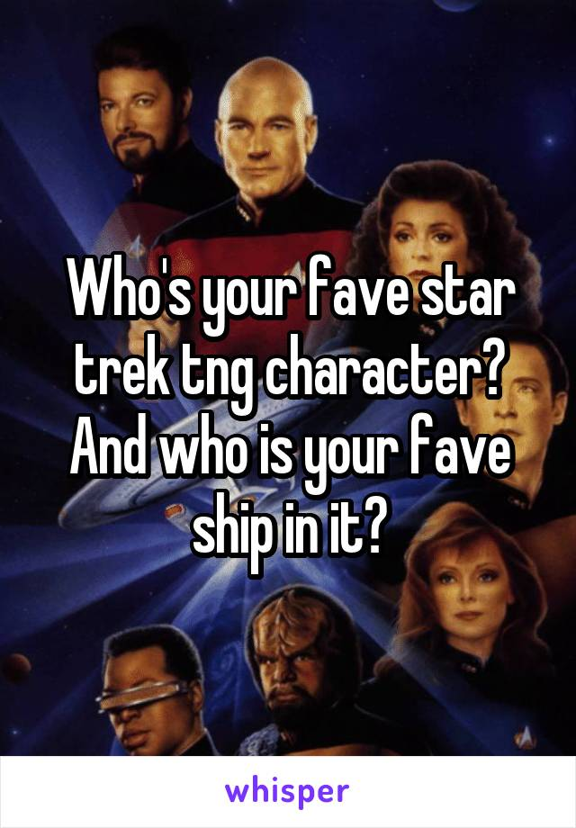 Who's your fave star trek tng character? And who is your fave ship in it?
