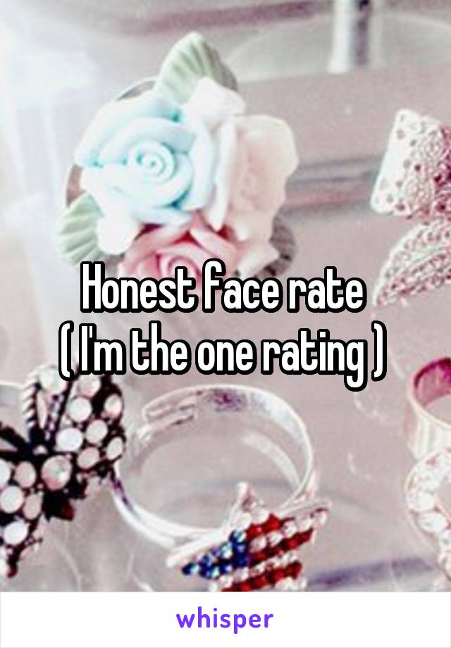 Honest face rate  ( I'm the one rating )