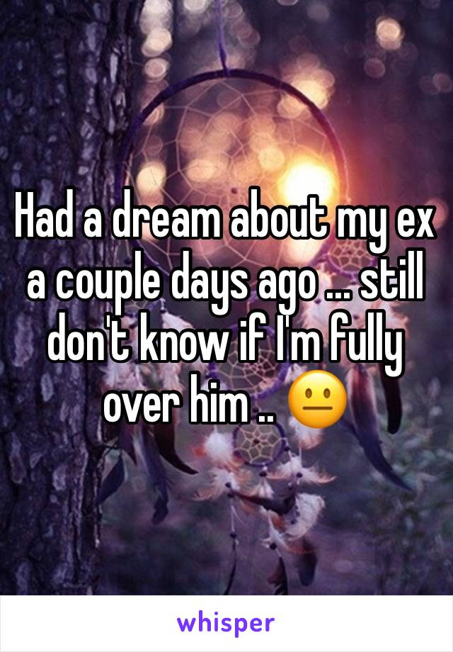 Had a dream about my ex a couple days ago ... still don't know if I'm fully over him .. 😐