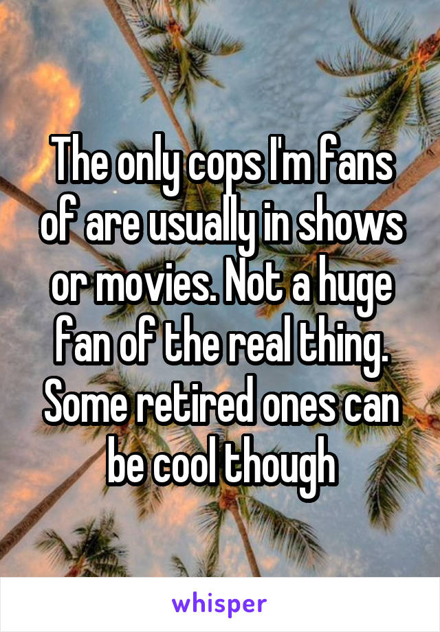 The only cops I'm fans of are usually in shows or movies. Not a huge fan of the real thing. Some retired ones can be cool though