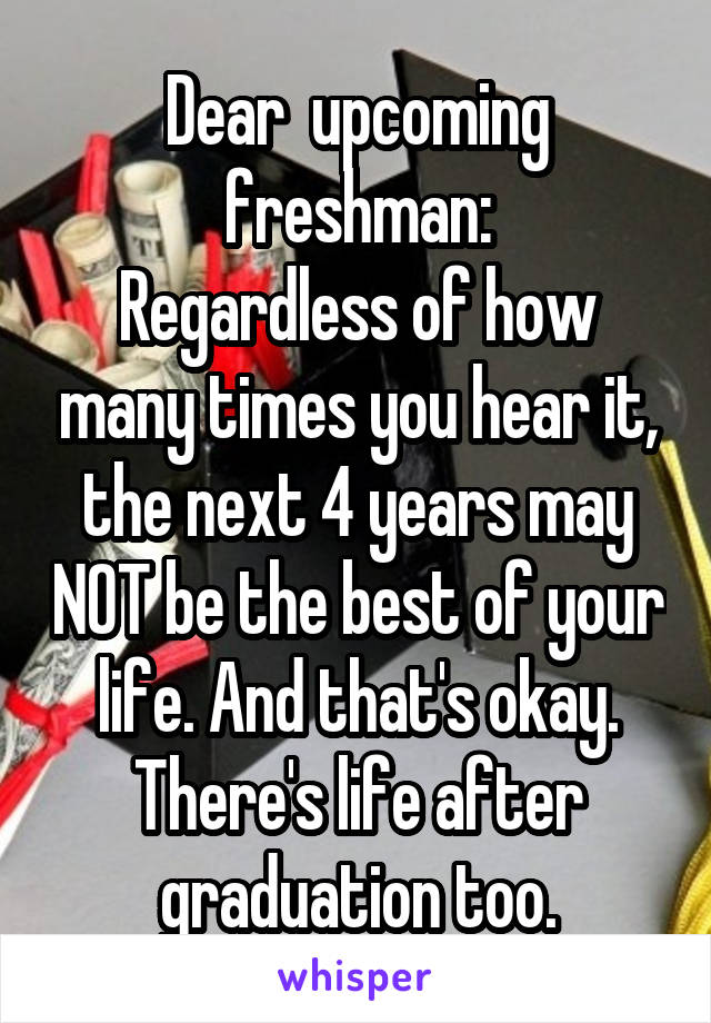 Dear  upcoming freshman: Regardless of how many times you hear it, the next 4 years may NOT be the best of your life. And that's okay. There's life after graduation too.