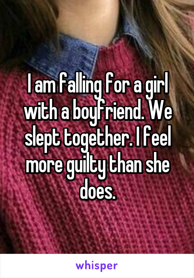 I am falling for a girl with a boyfriend. We slept together. I feel more guilty than she does.