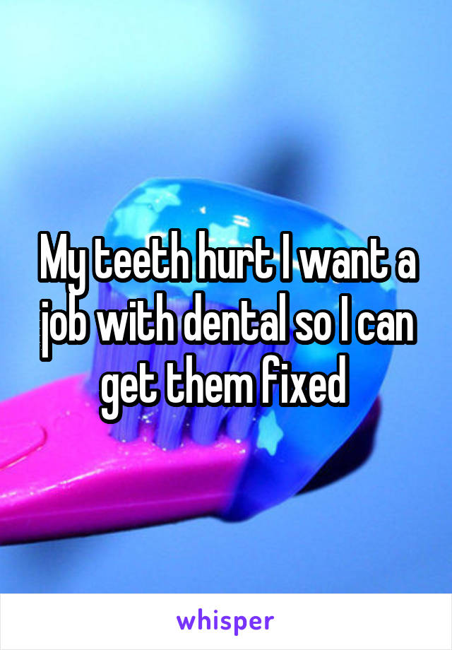 My teeth hurt I want a job with dental so I can get them fixed