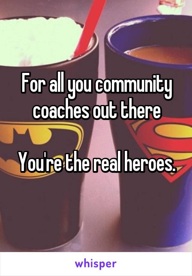 For all you community coaches out there  You're the real heroes.