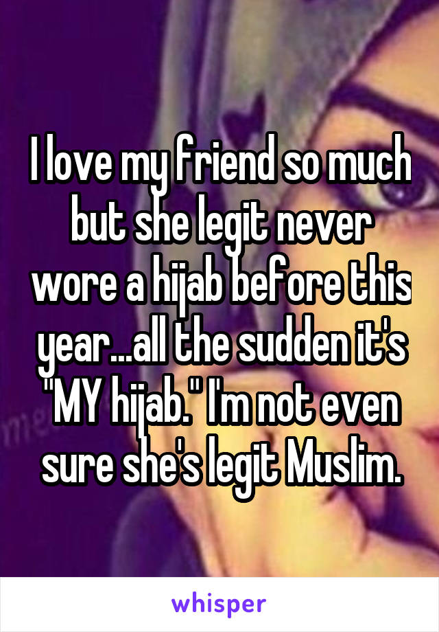 "I love my friend so much but she legit never wore a hijab before this year...all the sudden it's ""MY hijab."" I'm not even sure she's legit Muslim."