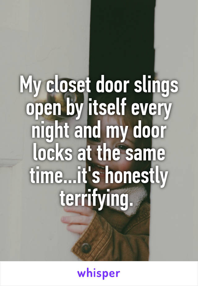 My closet door slings open by itself every night and my door locks at the same time...it's honestly terrifying.