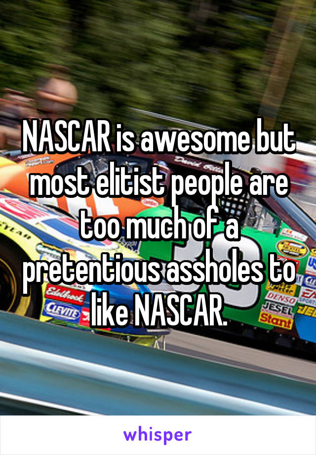 NASCAR is awesome but most elitist people are too much of a pretentious assholes to like NASCAR.