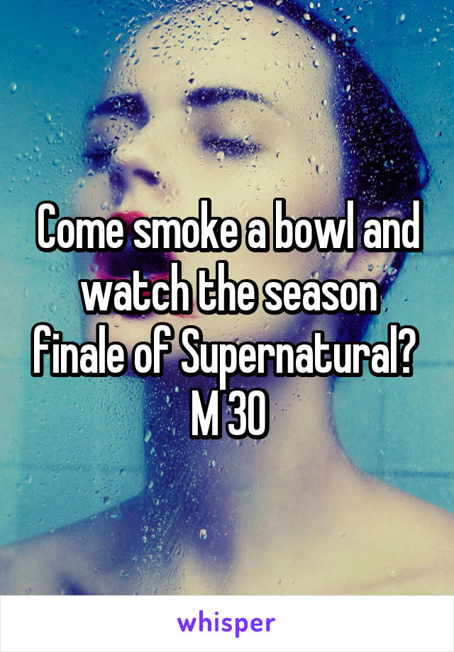 Come smoke a bowl and watch the season finale of Supernatural?  M 30