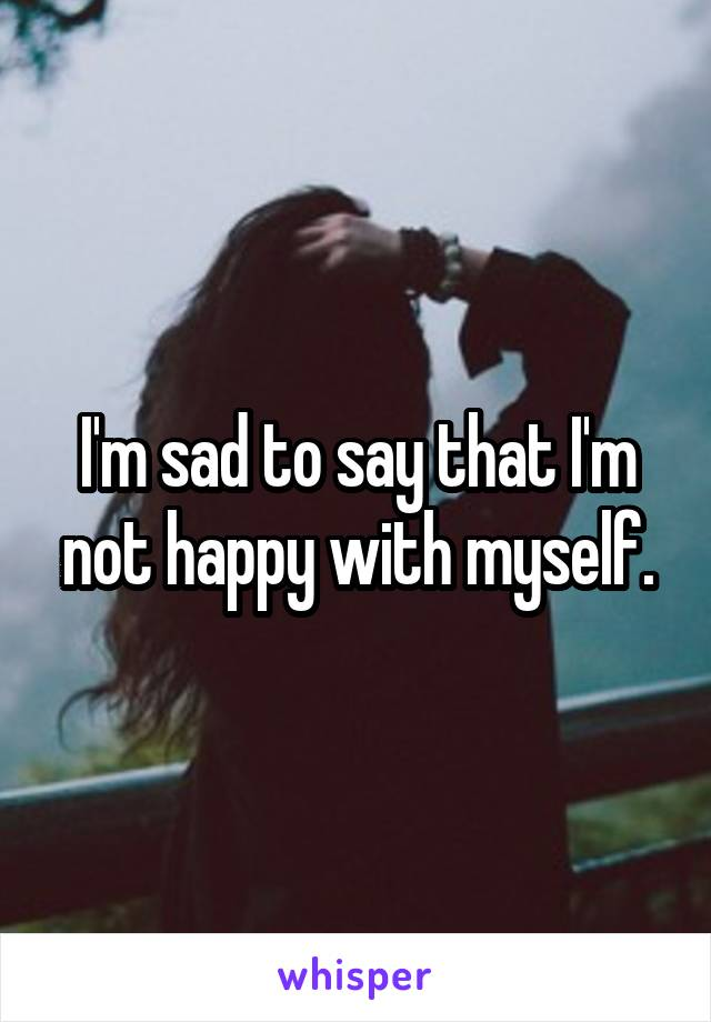 I'm sad to say that I'm not happy with myself.