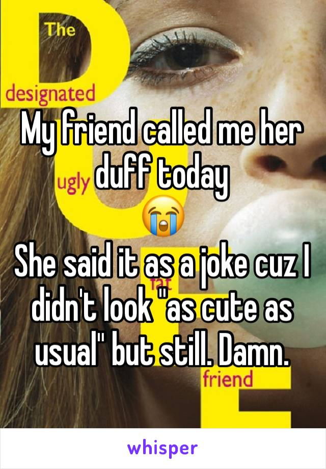 """My friend called me her duff today 😭  She said it as a joke cuz I didn't look """"as cute as usual"""" but still. Damn."""