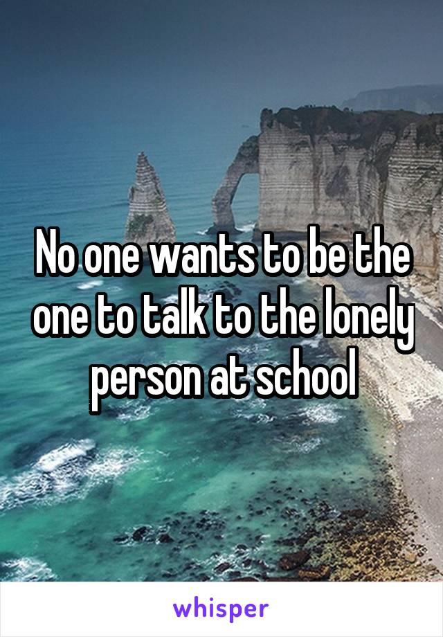 No one wants to be the one to talk to the lonely person at school
