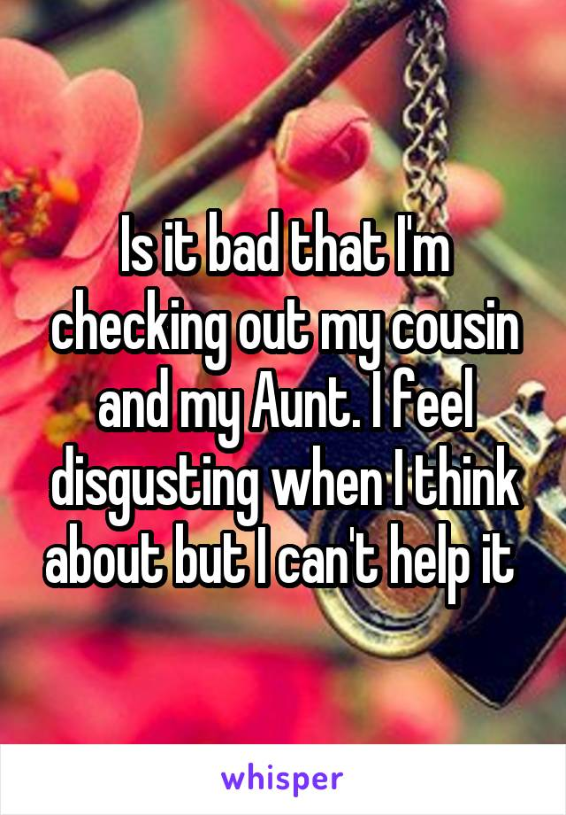 Is it bad that I'm checking out my cousin and my Aunt. I feel disgusting when I think about but I can't help it