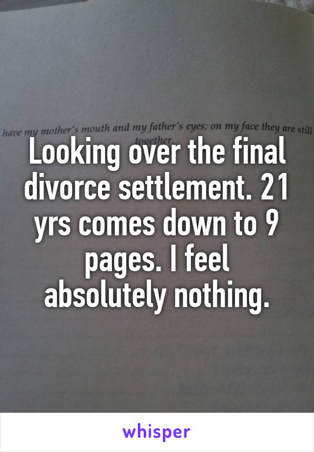 Looking over the final divorce settlement. 21 yrs comes down to 9 pages. I feel absolutely nothing.