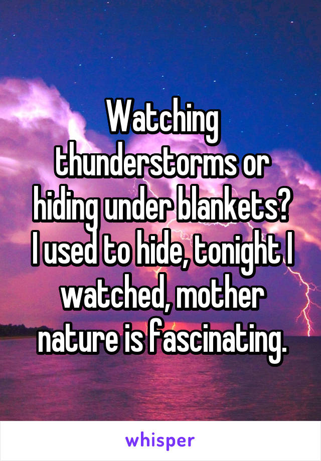 Watching thunderstorms or hiding under blankets? I used to hide, tonight I watched, mother nature is fascinating.