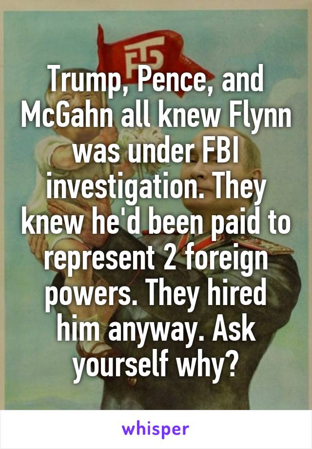Trump, Pence, and McGahn all knew Flynn was under FBI investigation. They knew he'd been paid to represent 2 foreign powers. They hired him anyway. Ask yourself why?