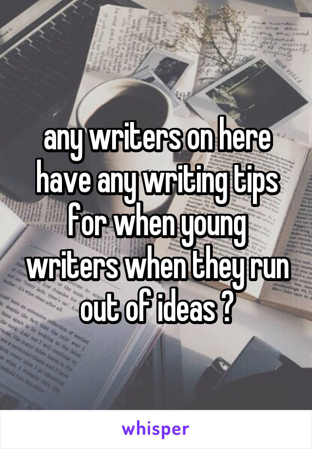 any writers on here have any writing tips for when young writers when they run out of ideas ?