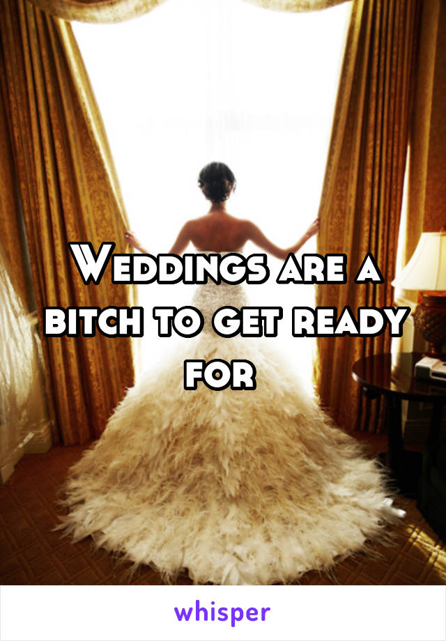 Weddings are a bitch to get ready for