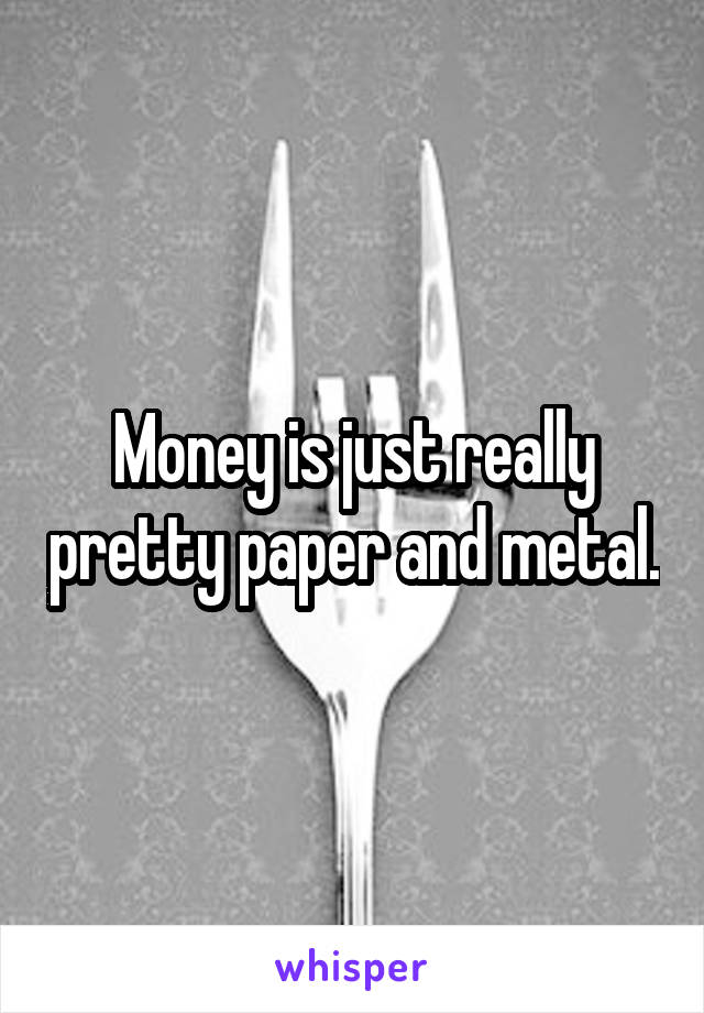 Money is just really pretty paper and metal.