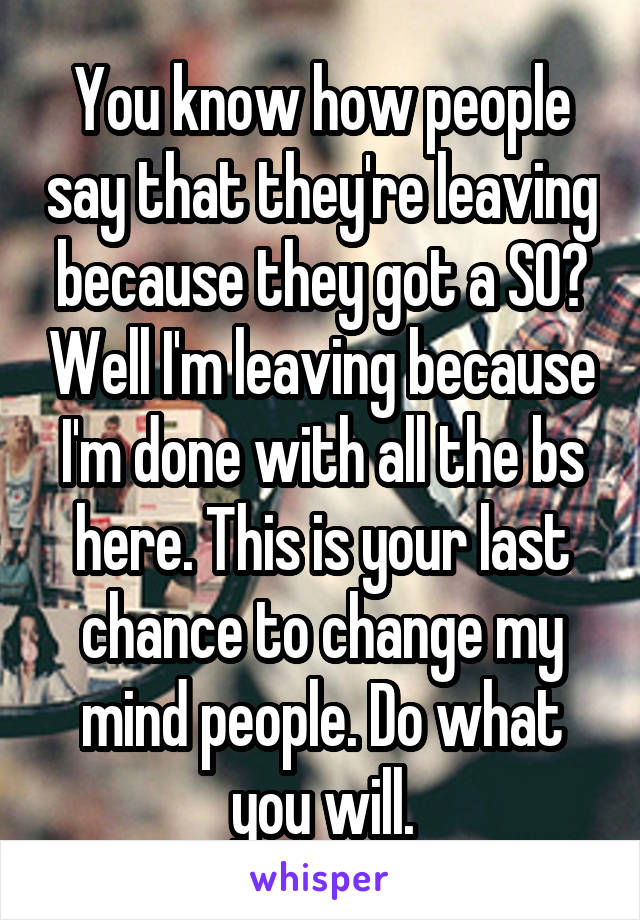 You know how people say that they're leaving because they got a SO? Well I'm leaving because I'm done with all the bs here. This is your last chance to change my mind people. Do what you will.