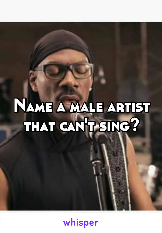 Name a male artist that can't sing?