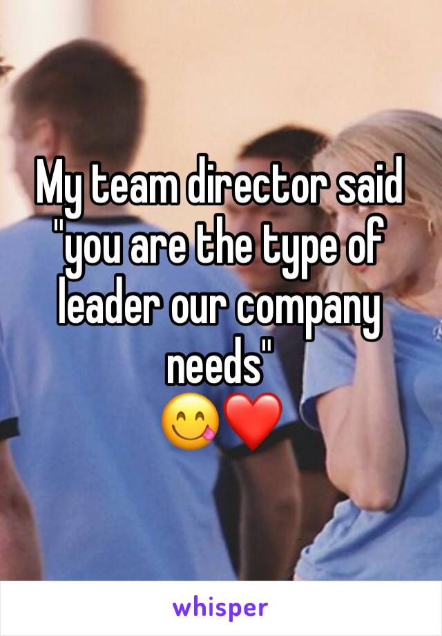 "My team director said      ""you are the type of leader our company needs"" 😋❤️"