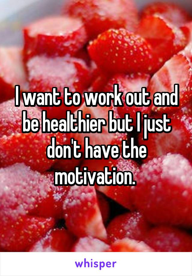 I want to work out and be healthier but I just don't have the motivation.