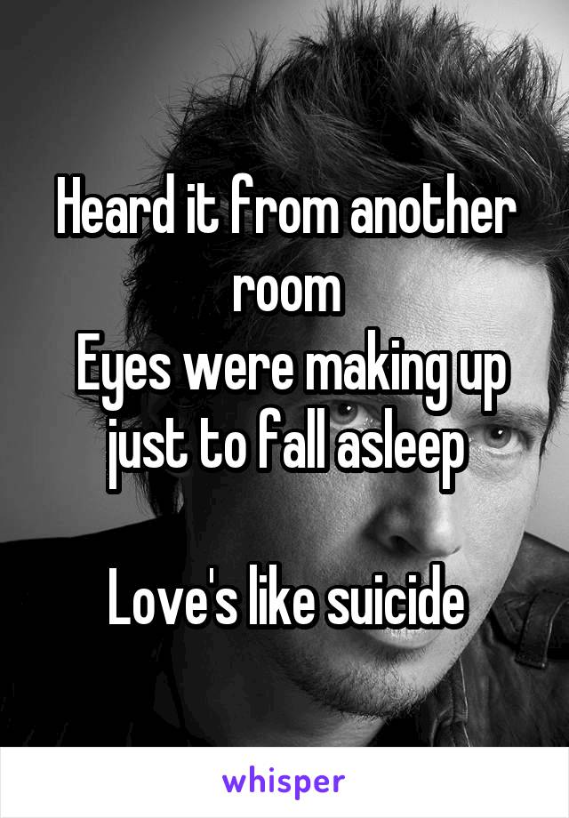 Heard it from another room  Eyes were making up just to fall asleep  Love's like suicide
