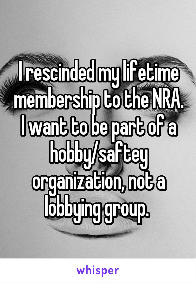 I rescinded my lifetime membership to the NRA. I want to be part of a hobby/saftey organization, not a lobbying group.