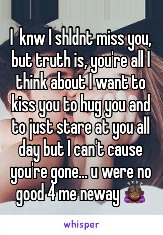 I  knw I shldnt miss you, but truth is, you're all I think about I want to kiss you to hug you and to just stare at you all day but I can't cause you're gone... u were no good 4 me neway 🙇🏾♀️