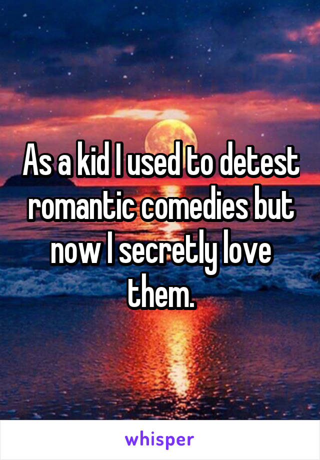 As a kid I used to detest romantic comedies but now I secretly love them.