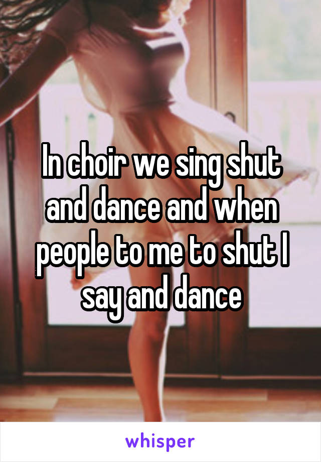 In choir we sing shut and dance and when people to me to shut I say and dance