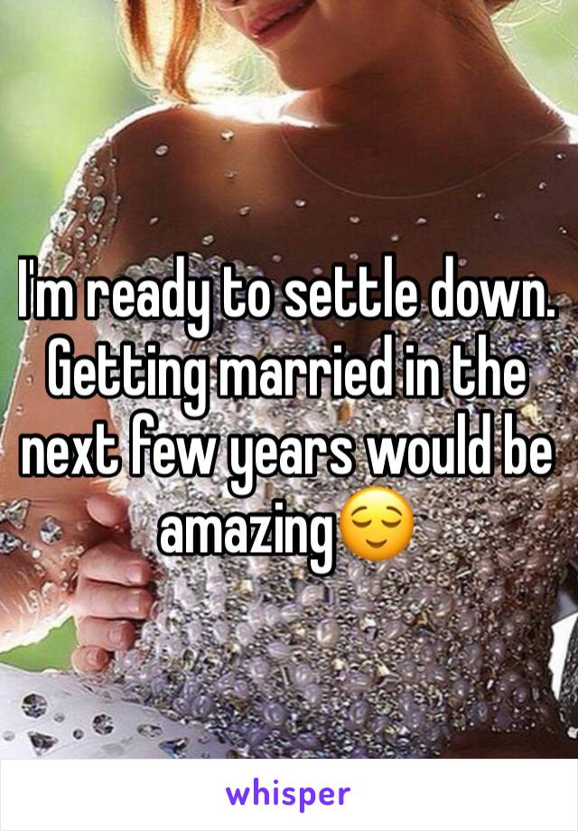 I'm ready to settle down. Getting married in the next few years would be amazing😌