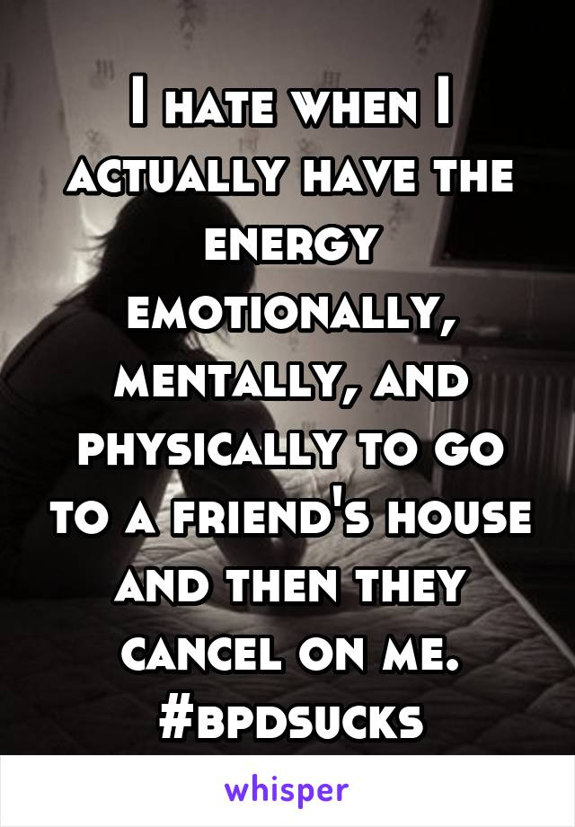 I hate when I actually have the energy emotionally, mentally, and physically to go to a friend's house and then they cancel on me. #bpdsucks