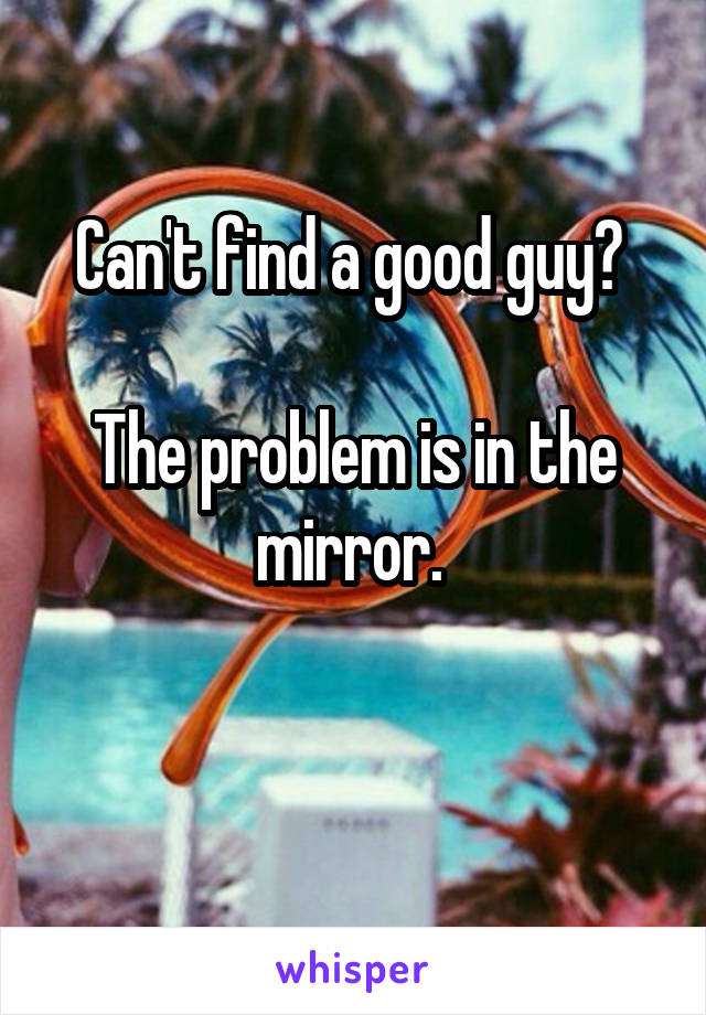 Can't find a good guy?   The problem is in the mirror.