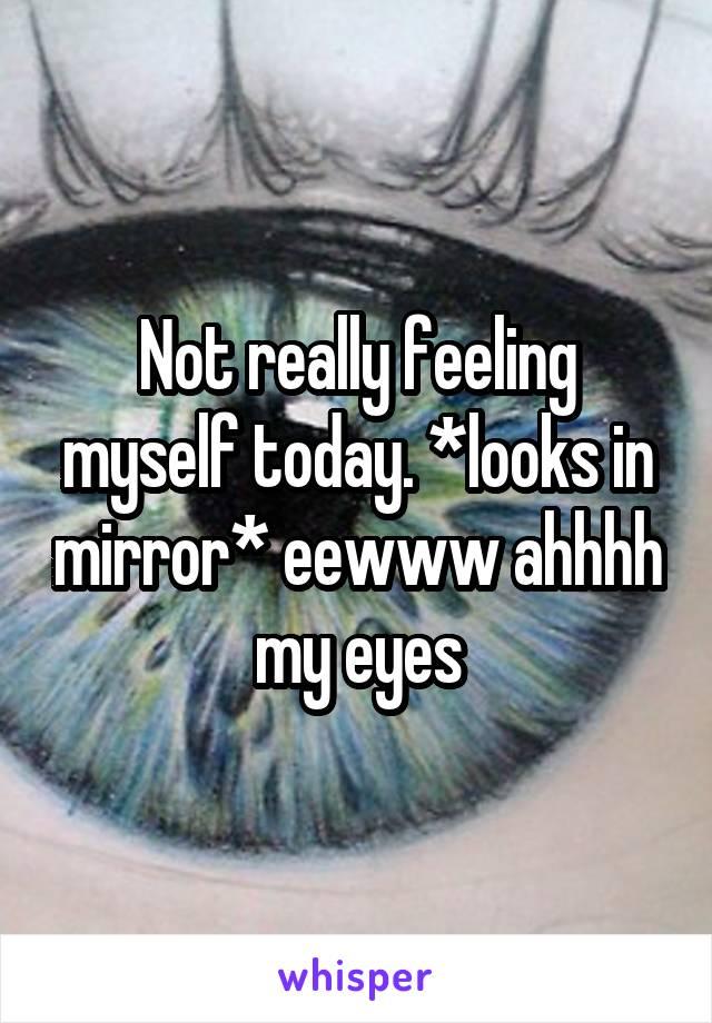 Not really feeling myself today. *looks in mirror* eewww ahhhh my eyes