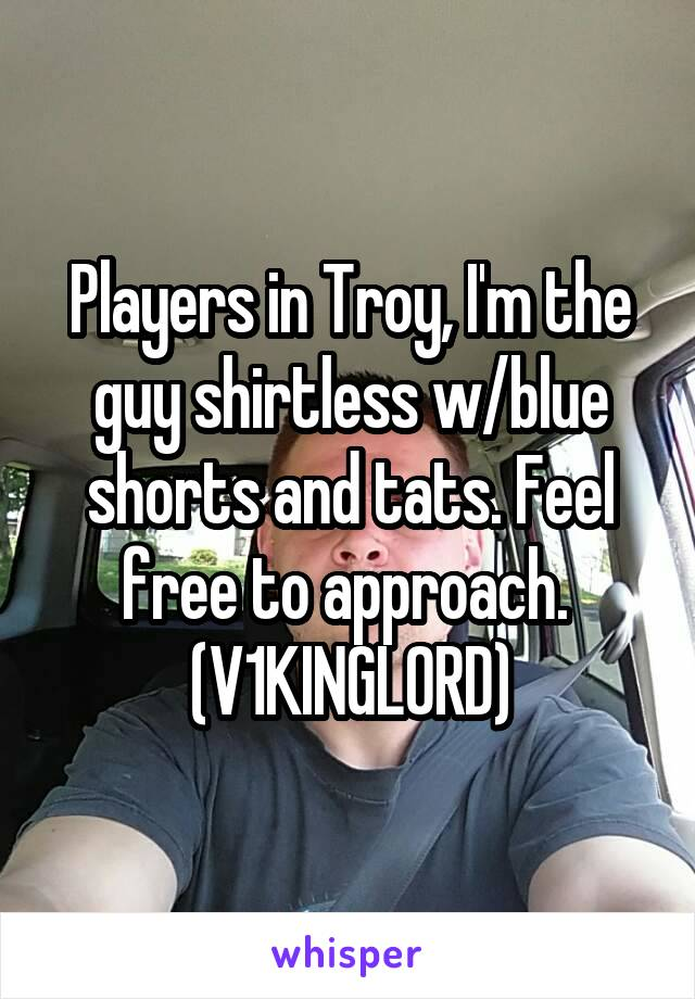 Players in Troy, I'm the guy shirtless w/blue shorts and tats. Feel free to approach.  (V1KINGL0RD)