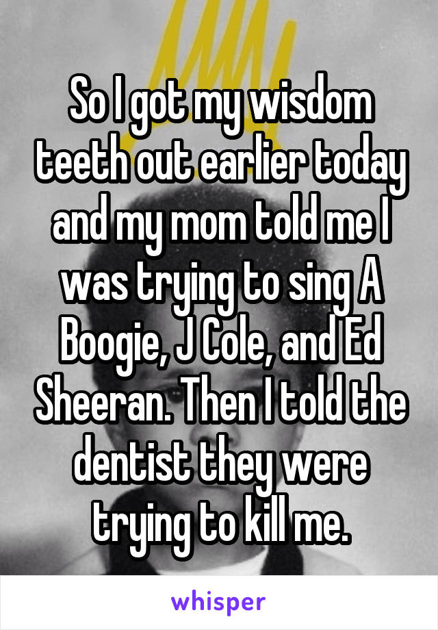 So I got my wisdom teeth out earlier today and my mom told me I was trying to sing A Boogie, J Cole, and Ed Sheeran. Then I told the dentist they were trying to kill me.