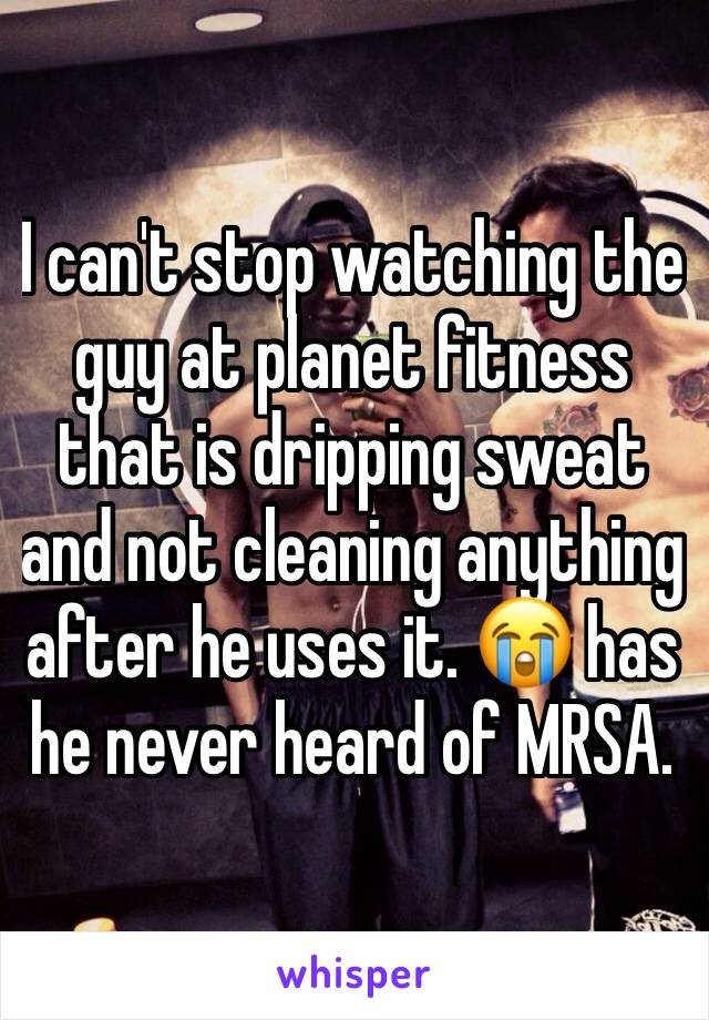 I can't stop watching the guy at planet fitness that is dripping sweat and not cleaning anything after he uses it. 😭 has he never heard of MRSA.