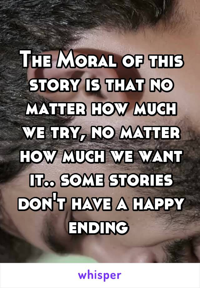 The Moral of this story is that no matter how much we try, no matter how much we want it.. some stories don't have a happy ending