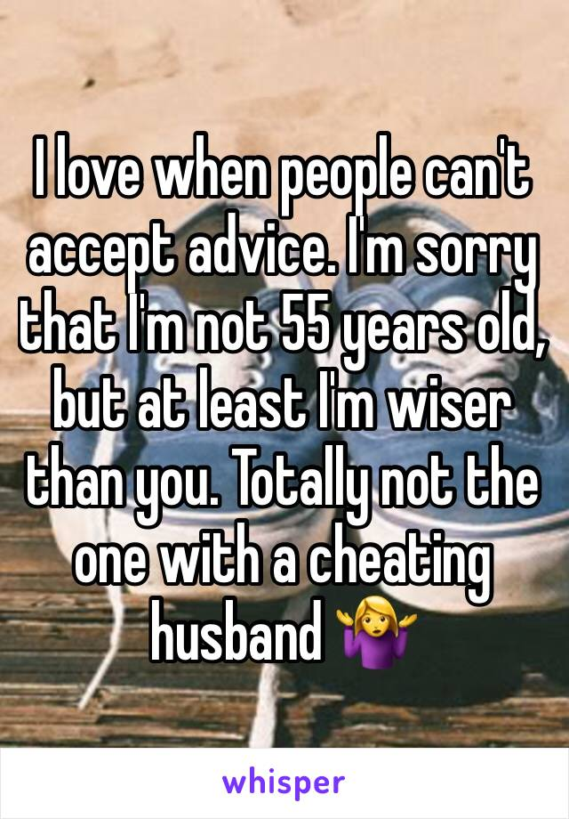 I love when people can't accept advice. I'm sorry that I'm not 55 years old, but at least I'm wiser than you. Totally not the one with a cheating husband 🤷‍♀️