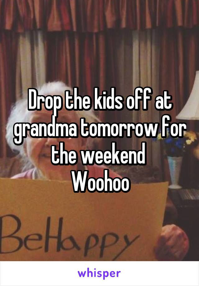 Drop the kids off at grandma tomorrow for the weekend  Woohoo